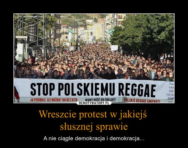 Wreszcie protest w jakiejś słusznej sprawie – A nie ciągle demokracja i demokracja...