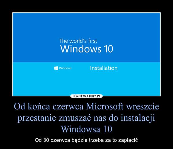 Od końca czerwca Microsoft wreszcie przestanie zmuszać nas do instalacji Windowsa 10 – Od 30 czerwca będzie trzeba za to zapłacić