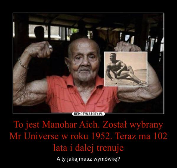 To jest Manohar Aich. Został wybrany Mr Universe w roku 1952. Teraz ma 102 lata i dalej trenuje – A ty jaką masz wymówkę?