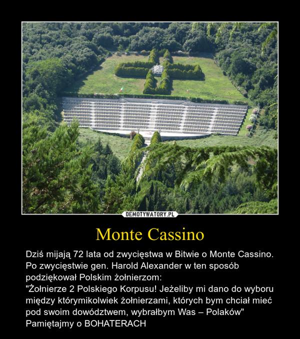 """Monte Cassino – Dziś mijają 72 lata od zwycięstwa w Bitwie o Monte Cassino. Po zwycięstwie gen. Harold Alexander w ten sposób podziękował Polskim żołnierzom:""""Żołnierze 2 Polskiego Korpusu! Jeżeliby mi dano do wyboru między którymikolwiek żołnierzami, których bym chciał mieć pod swoim dowództwem, wybrałbym Was – Polaków"""" Pamiętajmy o BOHATERACH"""