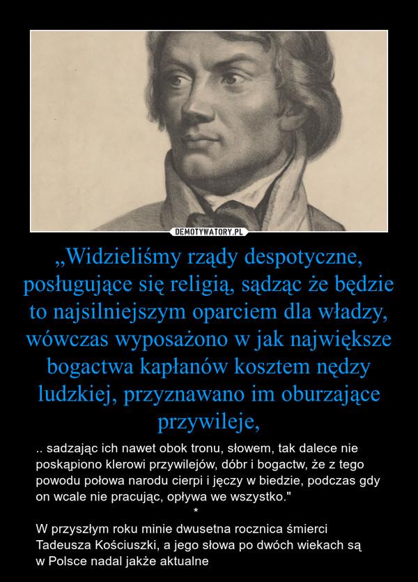"""""""Widzieliśmy rządy despotyczne, posługujące się religią, sądząc że będzie to najsilniejszym oparciem dla władzy, wówczas wyposażono w jak największe bogactwa kapłanów kosztem nędzy ludzkiej, przyznawano im oburzające przywileje, – .. sadzając ich nawet obok tronu, słowem, tak dalece nie poskąpiono klerowi przywilejów, dóbr i bogactw, że z tego powodu połowa narodu cierpi i jęczy w biedzie, podczas gdy on wcale nie pracując, opływa we wszystko.""""                                            *W przyszłym roku minie dwusetna rocznica śmierci Tadeusza Kościuszki, a jego słowa po dwóch wiekach są w Polsce nadal jakże aktualne"""