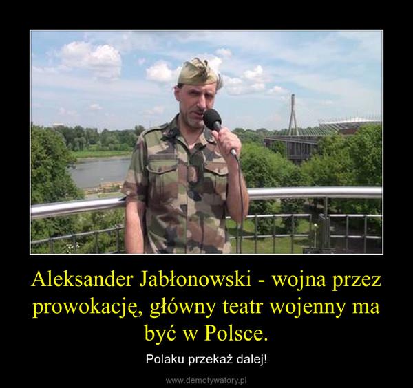 Aleksander Jabłonowski - wojna przez prowokację, główny teatr wojenny ma być w Polsce. – Polaku przekaż dalej!
