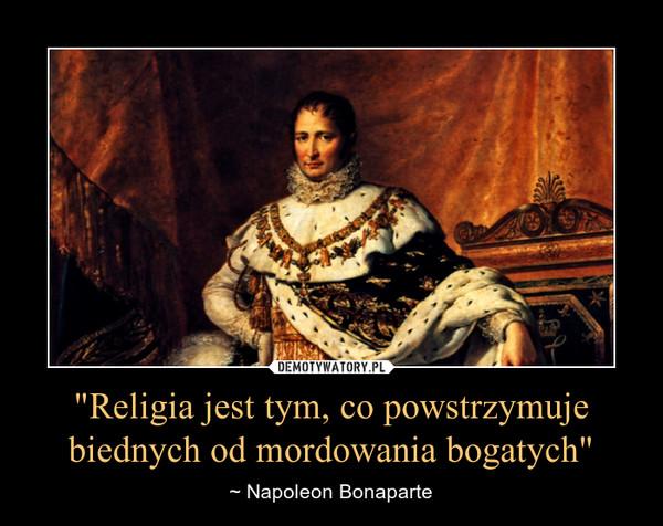 """""""Religia jest tym, co powstrzymuje biednych od mordowania bogatych"""" – ~ Napoleon Bonaparte"""
