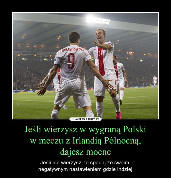 Jeśli wierzysz w wygraną Polski w meczu z Irlandią Północną, dajesz mocne – Jeśli nie wierzysz, to spadaj ze swoim negatywnym nastawieniem gdzie indziej