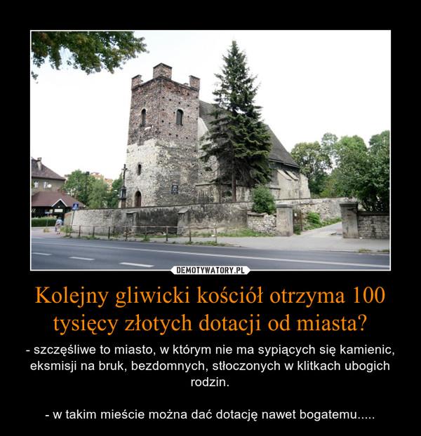 Kolejny gliwicki kościół otrzyma 100 tysięcy złotych dotacji od miasta? – - szczęśliwe to miasto, w którym nie ma sypiących się kamienic, eksmisji na bruk, bezdomnych, stłoczonych w klitkach ubogich rodzin.- w takim mieście można dać dotację nawet bogatemu.....