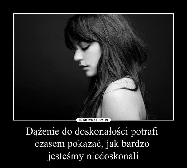 Dążenie do doskonałości potrafi czasem pokazać, jak bardzo jesteśmy niedoskonali –
