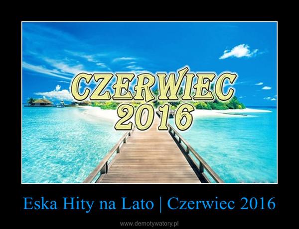 Eska Hity na Lato   Czerwiec 2016 –