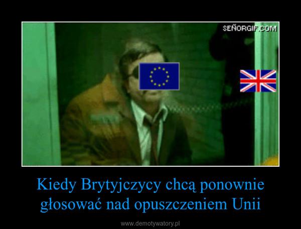 Kiedy Brytyjczycy chcą ponownie głosować nad opuszczeniem Unii –