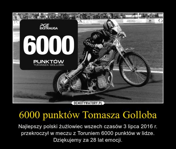 6000 punktów Tomasza Golloba – Najlepszy polski żużlowiec wszech czasów 3 lipca 2016 r. przekroczył w meczu z Toruniem 6000 punktów w lidze. Dziękujemy za 28 lat emocji.