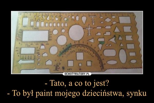 - Tato, a co to jest?- To był paint mojego dzieciństwa, synku –
