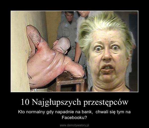 10 Najgłupszych przestępców – Kto normalny gdy napadnie na bank,  chwali się tym na Facebooku?