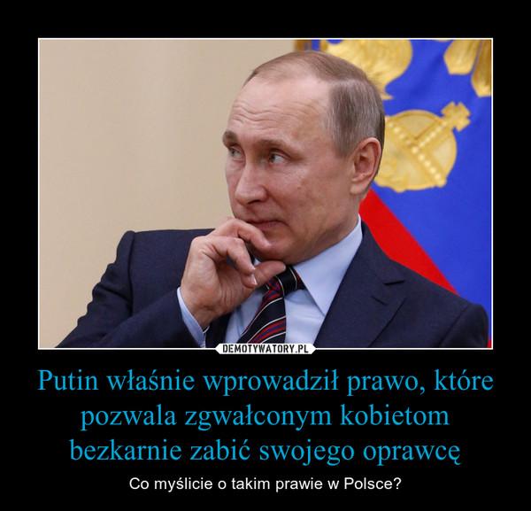 Putin właśnie wprowadził prawo, które pozwala zgwałconym kobietom bezkarnie zabić swojego oprawcę – Co myślicie o takim prawie w Polsce?