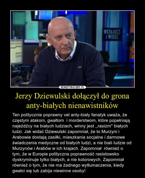 Jerzy Dziewulski dołączył do grona anty-białych nienawistników – Ten politycznie poprawny vel anty-biały fanatyk uważa, że częstym atakom, gwałtom  i morderstwom, które popełniają najeźdźcy na białych ludziach, winny jest ,,rasizm'' białych ludzi. Jak widać Dziewulski zapomniał, że to Murzyni i Arabowie dostają zasiłki, mieszkania socjalne i darmowe świadczenia medyczne od białych ludzi, a nie biali ludzie od Murzynów i Arabów w ich krajach. Zapomniał  również o tym, że w Europie polityczna poprawność rasistowsko dyskryminuje tylko białych, a nie kolorowych. Zapomniał również o tym, że nie ma żadnego wytłumaczenia, kiedy gwałci się lub zabija niewinne osoby!