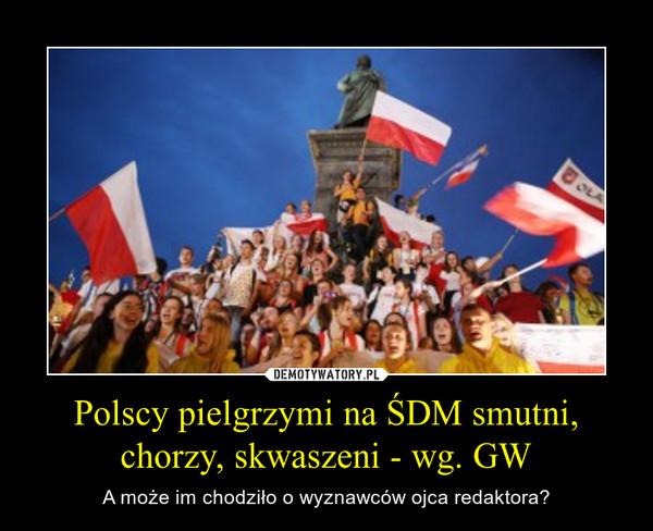 Polscy pielgrzymi na ŚDM smutni, chorzy, skwaszeni - wg. GW – A może im chodziło o wyznawców ojca redaktora?