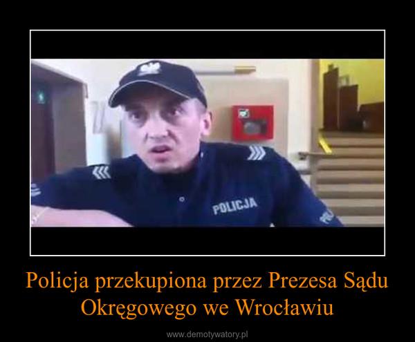 Policja przekupiona przez Prezesa Sądu Okręgowego we Wrocławiu –