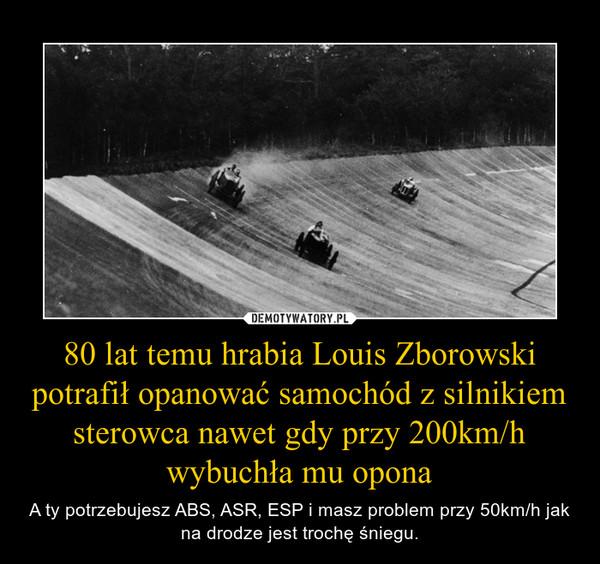 80 lat temu hrabia Louis Zborowski potrafił opanować samochód z silnikiem sterowca nawet gdy przy 200km/h wybuchła mu opona – A ty potrzebujesz ABS, ASR, ESP i masz problem przy 50km/h jak na drodze jest trochę śniegu.