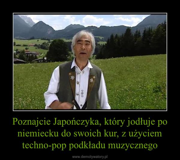 Poznajcie Japończyka, który jodłuje po niemiecku do swoich kur, z użyciem techno-pop podkładu muzycznego –