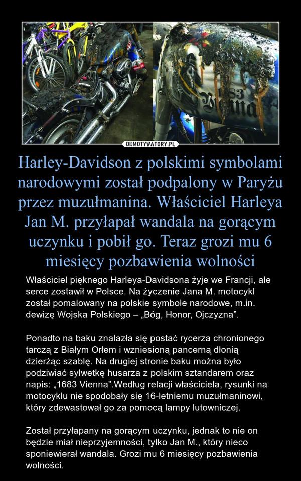"""Harley-Davidson z polskimi symbolami narodowymi został podpalony w Paryżu przez muzułmanina. Właściciel Harleya Jan M. przyłapał wandala na gorącym uczynku i pobił go. Teraz grozi mu 6 miesięcy pozbawienia wolności – Właściciel pięknego Harleya-Davidsona żyje we Francji, ale serce zostawił w Polsce. Na życzenie Jana M. motocykl został pomalowany na polskie symbole narodowe, m.in. dewizę Wojska Polskiego – """"Bóg, Honor, Ojczyzna"""". Ponadto na baku znalazła się postać rycerza chronionego tarczą z Białym Orłem i wzniesioną pancerną dłonią dzierżąc szablę. Na drugiej stronie baku można było podziwiać sylwetkę husarza z polskim sztandarem oraz napis: """"1683 Vienna"""".Według relacji właściciela, rysunki na motocyklu nie spodobały się 16-letniemu muzułmaninowi, który zdewastował go za pomocą lampy lutowniczej. Został przyłapany na gorącym uczynku, jednak to nie on będzie miał nieprzyjemności, tylko Jan M., który nieco sponiewierał wandala. Grozi mu 6 miesięcy pozbawienia wolności."""