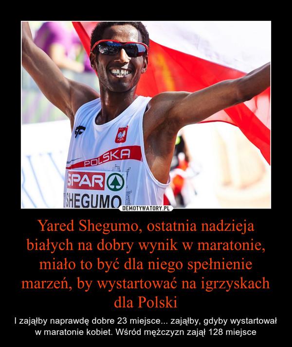 Yared Shegumo, ostatnia nadzieja białych na dobry wynik w maratonie, miało to być dla niego spełnienie marzeń, by wystartować na igrzyskach dla Polski – I zająłby naprawdę dobre 23 miejsce... zająłby, gdyby wystartował w maratonie kobiet. Wśród mężczyzn zajął 128 miejsce