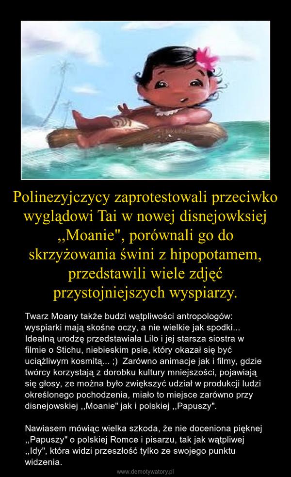"""Polinezyjczycy zaprotestowali przeciwko wyglądowi Tai w nowej disnejowksiej ,,Moanie"""", porównali go do skrzyżowania świni z hipopotamem, przedstawili wiele zdjęć przystojniejszych wyspiarzy. – Twarz Moany także budzi wątpliwości antropologów: wyspiarki mają skośne oczy, a nie wielkie jak spodki... Idealną urodzę przedstawiała Lilo i jej starsza siostra w filmie o Stichu, niebieskim psie, który okazał się być uciążliwym kosmitą... ;)  Zarówno animacje jak i filmy, gdzie twórcy korzystają z dorobku kultury mniejszości, pojawiają się głosy, ze można było zwiększyć udział w produkcji ludzi określonego pochodzenia, miało to miejsce zarówno przy disnejowskiej ,,Moanie"""" jak i polskiej ,,Papuszy"""". Nawiasem mówiąc wielka szkoda, że nie doceniona pięknej ,,Papuszy"""" o polskiej Romce i pisarzu, tak jak wątpliwej ,,Idy"""", która widzi przeszłość tylko ze swojego punktu widzenia."""