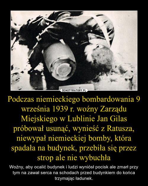 Podczas niemieckiego bombardowania 9 września 1939 r. woźny Zarządu Miejskiego w Lublinie Jan Gilas próbował usunąć, wynieść z Ratusza, niewypał niemieckiej bomby, która spadała na budynek, przebiła się przez strop ale nie wybuchła