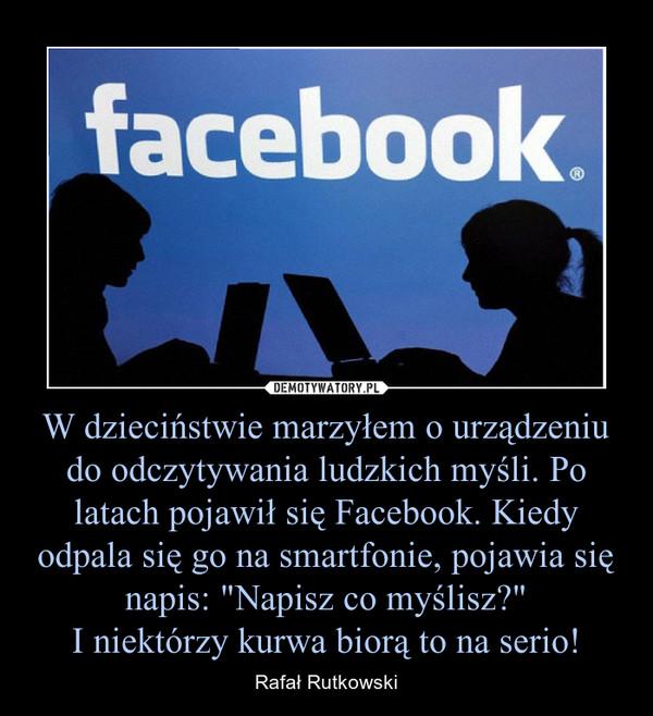 """W dzieciństwie marzyłem o urządzeniu do odczytywania ludzkich myśli. Po latach pojawił się Facebook. Kiedy odpala się go na smartfonie, pojawia się napis: """"Napisz co myślisz?""""I niektórzy kurwa biorą to na serio! – Rafał Rutkowski"""