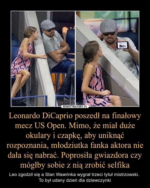 Leonardo DiCaprio poszedł na finałowy mecz US Open. Mimo, że miał duże okulary i czapkę, aby uniknąć rozpoznania, młodziutka fanka aktora nie dała się nabrać. Poprosiła gwiazdora czy mógłby sobie z nią zrobić selfika – Leo zgodził się a Stan Wawrinka wygrał trzeci tytuł mistrzowski. To był udany dzień dla dziewczynki