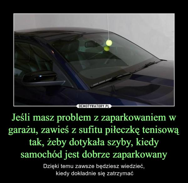 Jeśli masz problem z zaparkowaniem w garażu, zawieś z sufitu piłeczkę tenisową tak, żeby dotykała szyby, kiedy samochód jest dobrze zaparkowany – Dzięki temu zawsze będziesz wiedzieć, kiedy dokładnie się zatrzymać