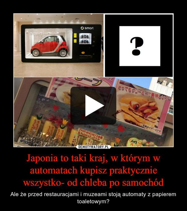 Japonia to taki kraj, w którym w automatach kupisz praktycznie wszystko- od chleba po samochód – Ale że przed restauracjami i muzeami stoją automaty z papierem toaletowym?