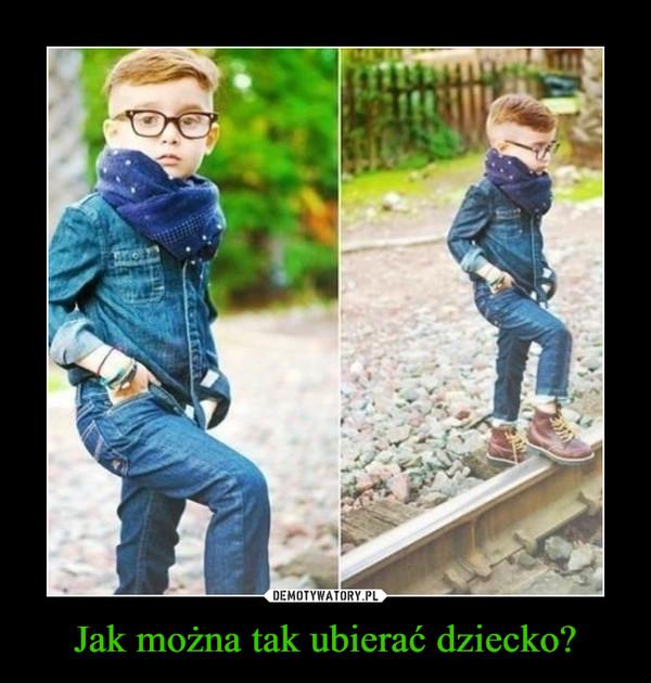 Jak można tak ubierać dziecko? –