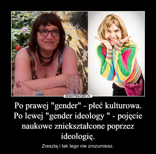 """Po prawej """"gender"""" - płeć kulturowa.Po lewej """"gender ideology """" - pojęcie naukowe zniekształcone poprzez ideologię. – Zresztą i tak tego nie zrozumiesz."""