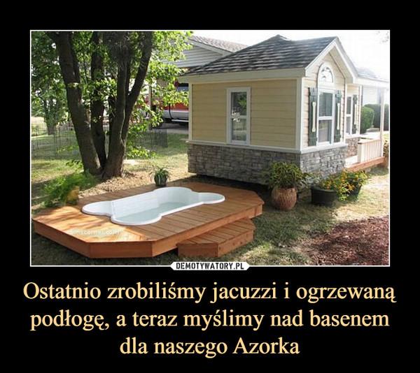 Ostatnio zrobiliśmy jacuzzi i ogrzewaną podłogę, a teraz myślimy nad basenem dla naszego Azorka –