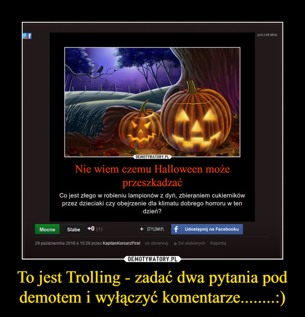 To jest Trolling - zadać dwa pytania pod demotem i wyłączyć komentarze........:) –
