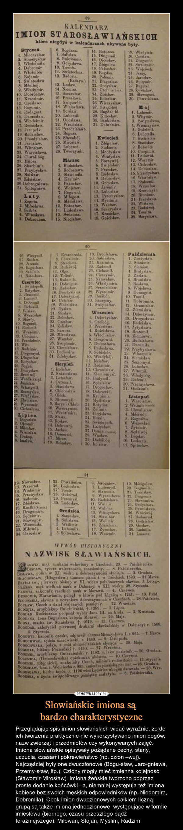 Słowiańskie imiona są bardzo charakterystyczne – Przeglądając spis imion słowiańskich widać wyraźnie, że do ich tworzenia praktycznie nie wykorzystywano imion bogów, nazw zwierząt i przedmiotów czy wykonywanych zajęć. Imiona słowiańskie opisywały pożądane cechy, stany, uczucia, czasami pokrewieństwo (np. człon –wuj). Najczęściej były one dwuczłonowe (Bogu-sław, Jaro-gniewa, Przemy-sław, itp.). Człony mogły mieć zmienną kolejność (Sławomir-Mirosław). Imiona żeńskie tworzono poprzez proste dodanie końcówki –a, niemniej występują też imiona kobiece bez swoich męskich odpowiedników (np. Niedomira, Dobromiła). Obok imion dwuczłonowych całkiem liczną grupą są także imiona jednoczłonowe  występujące w formie imiesłowu (biernego, czasu przeszłego bądź teraźniejszego): Miłowan, Stojan, Myślim, Radzim KALENDARZ IMION STAROSŁOWIAŃSKICH,KTÓRE NIEGDYŚ W KALENDARZACH UŻYWANE BYŁY