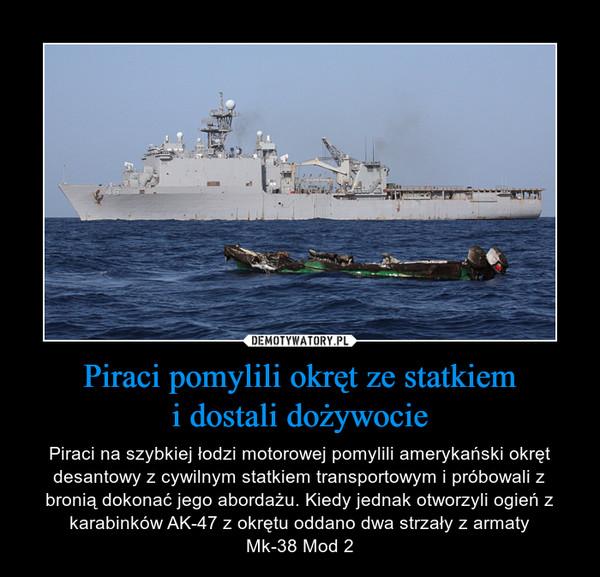 Piraci pomylili okręt ze statkiemi dostali dożywocie – Piraci na szybkiej łodzi motorowej pomylili amerykański okręt desantowy z cywilnym statkiem transportowym i próbowali z bronią dokonać jego abordażu. Kiedy jednak otworzyli ogień z karabinków AK-47 z okrętu oddano dwa strzały z armatyMk-38 Mod 2