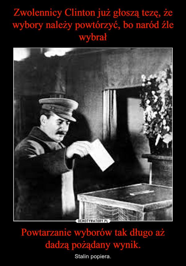 Powtarzanie wyborów tak długo aż dadzą pożądany wynik. – Stalin popiera.