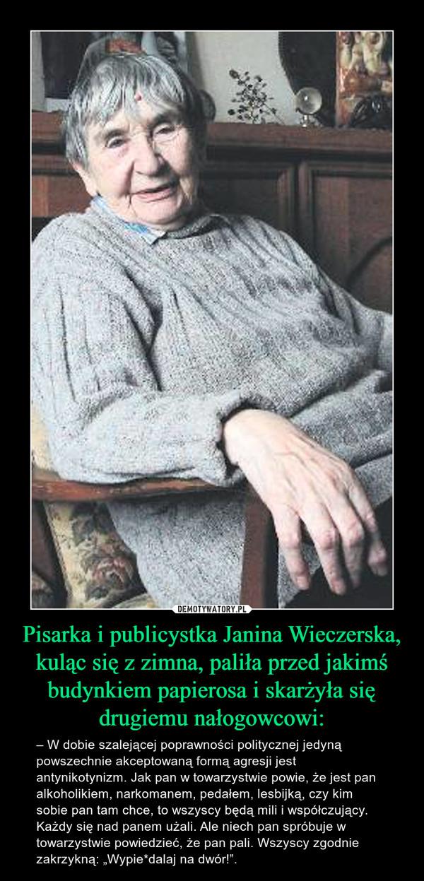 """Pisarka i publicystka Janina Wieczerska, kuląc się z zimna, paliła przed jakimś budynkiem papierosa i skarżyła się drugiemu nałogowcowi: – – W dobie szalejącej poprawności politycznej jedyną powszechnie akceptowaną formą agresji jest antynikotynizm. Jak pan w towarzystwie powie, że jest pan alkoholikiem, narkomanem, pedałem, lesbijką, czy kim sobie pan tam chce, to wszyscy będą mili i współczujący. Każdy się nad panem użali. Ale niech pan spróbuje w towarzystwie powiedzieć, że pan pali. Wszyscy zgodnie zakrzykną: """"Wypie*dalaj na dwór!""""."""