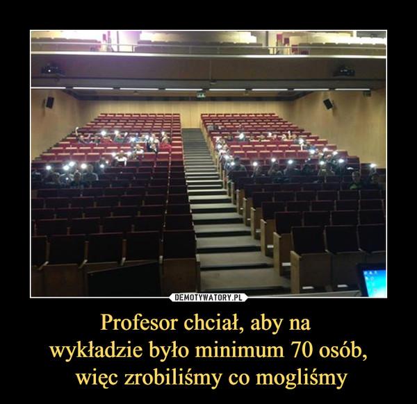 Profesor chciał, aby na wykładzie było minimum 70 osób, więc zrobiliśmy co mogliśmy –