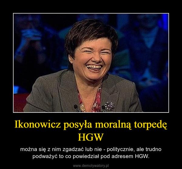 Ikonowicz posyła moralną torpedę HGW – można się z nim zgadzać lub nie - politycznie, ale trudno podważyć to co powiedział pod adresem HGW.