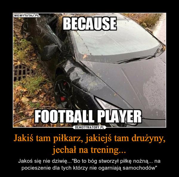 """Jakiś tam piłkarz, jakiejś tam drużyny, jechał na trening... – Jakoś się nie dziwię...""""Bo to bóg stworzył piłkę nożną... na pocieszenie dla tych którzy nie ogarniają samochodów"""""""