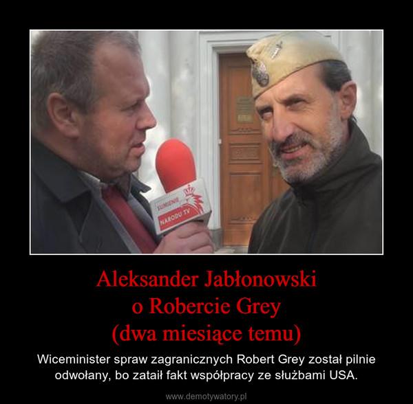 Aleksander Jabłonowskio Robercie Grey(dwa miesiące temu) – Wiceminister spraw zagranicznych Robert Grey został pilnie odwołany, bo zataił fakt współpracy ze służbami USA.