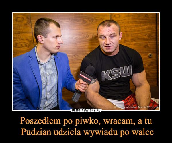 Poszedłem po piwko, wracam, a tu Pudzian udziela wywiadu po walce –