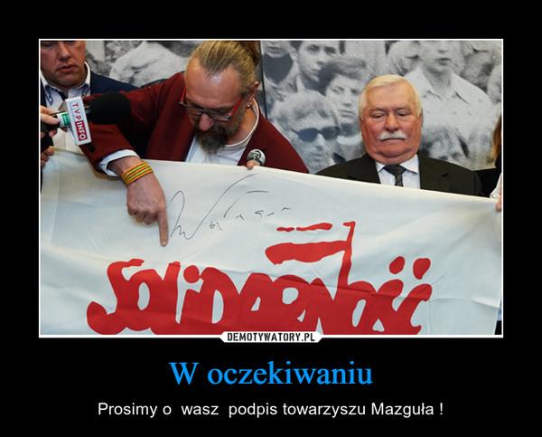 W oczekiwaniu – Prosimy o  wasz  podpis towarzyszu Mazguła !