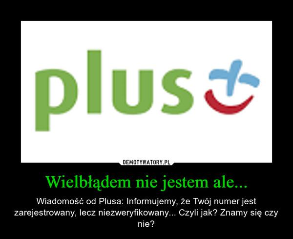 Wielbłądem nie jestem ale... – Wiadomość od Plusa: Informujemy, że Twój numer jest zarejestrowany, lecz niezweryfikowany... Czyli jak? Znamy się czy nie?