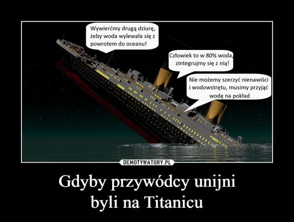 Gdyby przywódcy unijnibyli na Titanicu –  Wywierćmy drugą dziurę,żeby woda wylewała się zpowrotem do oceanu!Człowiek to w 80% woda,zintegrujmy się z nią!Nie możemy szerzyć nienawiścii wodowstrętu, musimy przyjąćwodę na pokład