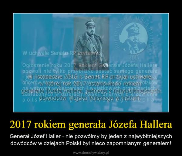 2017 rokiem generała Józefa Hallera – Generał Józef Haller - nie pozwólmy by jeden z najwybitniejszych dowódców w dziejach Polski był nieco zapomnianym generałem!