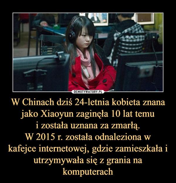 W Chinach dziś 24-letnia kobieta znana jako Xiaoyun zaginęła 10 lat temui została uznana za zmarłą.W 2015 r. została odnaleziona wkafejce internetowej, gdzie zamieszkała i utrzymywała się z grania na komputerach –