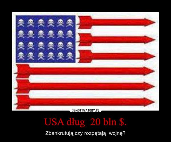 USA dług  20 bln $. – Zbankrutują czy rozpętają  wojnę?