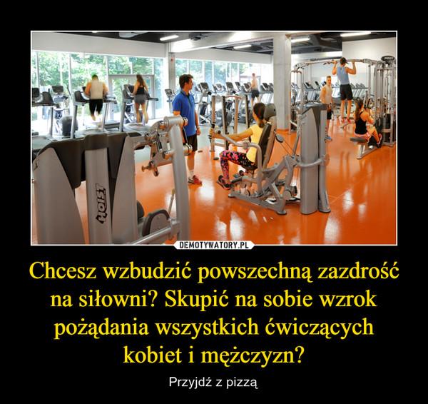 Chcesz wzbudzić powszechną zazdrość na siłowni? Skupić na sobie wzrok pożądania wszystkich ćwiczącychkobiet i mężczyzn? – Przyjdź z pizzą