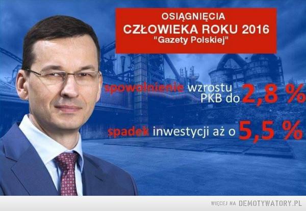 """Morawiecki –  OSIĄGNIĘCIACZŁOWIEKA ROKU 2016""""Gazety Polskiej""""spowolnienie wzrostuPKB do 2,8% spadek inwestycji aż o 5,5%"""